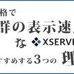 速いレンタルサーバー エックスサーバーをおすすめする3つの理由